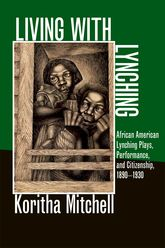 Living with LynchingAfrican American Lynching Plays, Performance, and Citizenship, 1890-1930