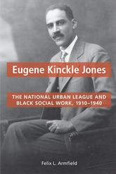 Eugene Kinckle JonesThe National Urban League and Black Social Work, 1910-1940$