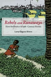 Rebels and RunawaysSlave Resistance in Nineteenth-Century Florida