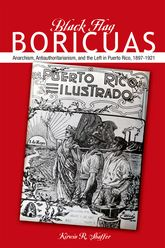 Black Flag BoricuasAnarchism, Antiauthoritarianism, and the Left in Puerto Rico, 1897-1921$
