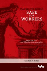 Making the World Safe for WorkersLabor, the Left, and Wilsonian Internationalism$