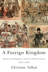 A Foreign KingdomMormons and Polygamy in American Political Culture, 1852-1890$