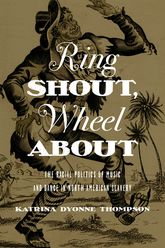Ring Shout, Wheel About – The Racial Politics of Music and Dance in North American Slavery - Illinois Scholarship Online