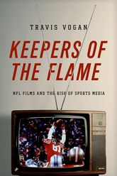 Keepers of the FlameNFL Films and the Rise of Sports Media$