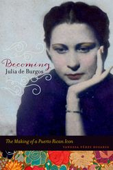 Becoming Julia de BurgosThe Making of a Puerto Rican Icon$