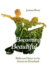 Becoming Beautiful – Ballroom Dance in the American Heartland - Illinois Scholarship Online