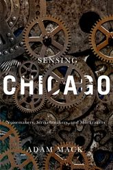 Sensing ChicagoNoisemakers, Strikebreakers, and Muckrakers