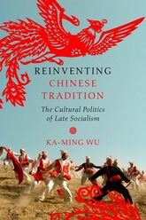 Reinventing Chinese TraditionThe Cultural Politics of Late Socialism