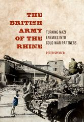 The British Army of the Rhine – Turning Nazi Enemies into Cold War Partners - Illinois Scholarship Online