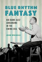 Blue Rhythm FantasyBig Band Jazz Arranging in the Swing Era$