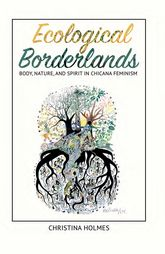 Ecological BorderlandsBody, Nature, and Spirit in Chicana Feminism$