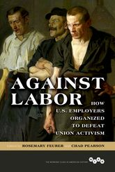 Against LaborHow U.S. Employers Organized to Defeat Union Activism$
