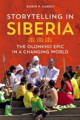 Storytelling in SiberiaThe Olonkho Epic in a Changing World$