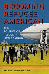 Becoming Refugee AmericanThe Politics of Rescue in Little Saigon