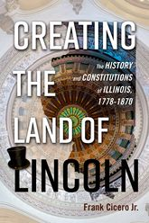 Creating the Land of LincolnThe History and Constitutions of Illinois, 1778-1870