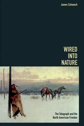 Wired into NatureThe Telegraph and the North American Frontier