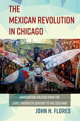 The Mexican Revolution in Chicago – Immigration Politics from the Early Twentieth Century to the Cold War | Illinois Scholarship Online