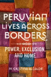 Peruvian Lives across BordersPower, Exclusion, and Home