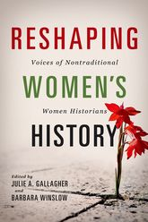 Reshaping Women's HistoryVoices of Nontraditional Women Historians
