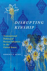 Disrupting KinshipTransnational Politics of Korean Adoption in the United States