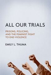 All Our Trials – Prisons, Policing, and the Feminist Fight to End Violence - Illinois Scholarship Online