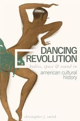 Dancing RevolutionBodies, Space, and Sound in American Cultural History