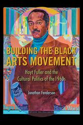 Building the Black Arts MovementHoyt Fuller and the Cultural Politics of the 1960s$