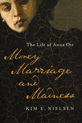 Money, Marriage, and Madness: The Life of Anna Ott